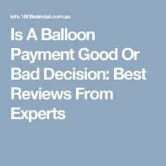Is A Balloon Payment Good Or Bad Decision: Best Reviews From Experts
