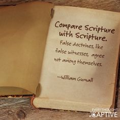 Compare scripture with scripture ~ False doctrines like false witnesses, agree not among themselves. - William Gurnall