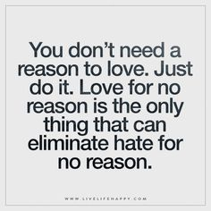 You don't need a reason to love. Just do it. Love for no reason is the only thing that can eliminate hate for no reason.
