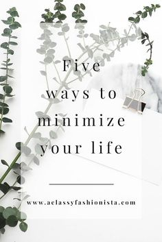 FIVE WAYS TO MINIMIZE YOUR LIFE - A Classy Fashionista