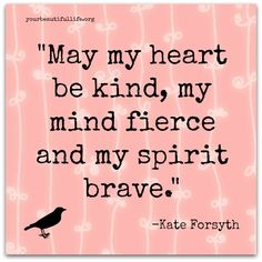 May my heart be kind, my mind fierce and my spirit brave. – Kate Forsyth