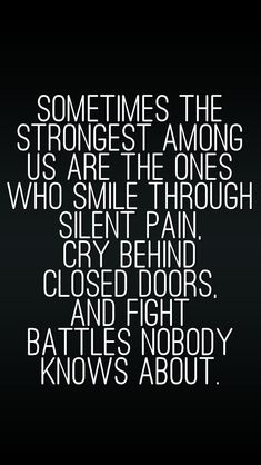Sometimes the strongest among us are the ones who smile through silent pain, cry behind closed doors, and fight battles no one else knows about.