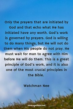 Only the prayers that are initiated by God and that echo what He has initiated have any worth. God's work is governed by prayers. God is willing to do many things, but He will not do them when His people do not pray. He must wait for man to agree with Him before He will do them. This is a great principle of God's work, and it is also one of the most crucial principles in the Bible. Watchman Nee