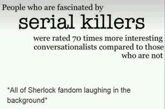 """At first I didn't read the first line, only: """"serial killers were rated 70 times more interesting conversationalists compared to those who are not"""" and I was still like, yeah, sure, Moriarty"""