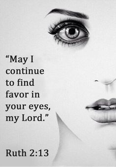 May I continue to find favor in your eyes, my Lord. Ruth 2:13                                                                                                                                                                                 More