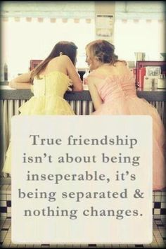 True friendship isn't about being inseparable, it's about being separated and nothing changing <3