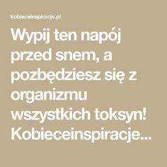 Wypij ten napój przed snem, a pozbędziesz się z organizmu wszystkich toksyn! Kobieceinspiracje.pl