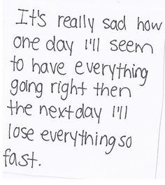 It's really sad how one day I'll seem to have everything going right then the next day I'll lose everything so fast. #depression#anxiety #quotes