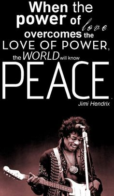 When the power of love overcomes the love of power, the world will know PEACE ~ Jimi Hendrix