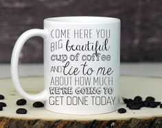 Motivational mug, Inspirational Mug, Funny Mug, Funny Coffee Mug, Coffee Mug, Unique Coffee Mug, Cute Mug, Coffee Lovers Mug, friend mug  PICTURED COFFEE MUG DETAILS: 1. 11 oz white ceramic mug 2. Printed on both sides 3. Dishwasher and microwave safe 4. Wording states: Come here you big beautiful cup of coffee and life to me about how much were going to get done today.  Color may vary slightly from monitor to print due to monitor settings and the nature of handcrafting the product. Checkout…