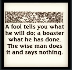 THIS IS A FANTASTIC QUOTE - My all time favourite. I am surrounded by fools and boasters - and I am liable to be a fool/boaster on occasion, so am aiming to NOT and 2 b wise ;-)