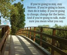 If you are going to stay, stay forever. If you are going to leave, do it today. If you are going to change, change for the better. And if you're going to talk, mean what you say. ;)