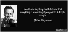 Richard Feynman quotes - I don't know anything, but I do know that everything is interesting if you go into it deeply enough. Richard Feynman Quotes, Famous Quotes, Me Quotes, Belief Quotes, Say Anything, I Don T Know, Picture Quotes, Proverbs, Favorite Quotes