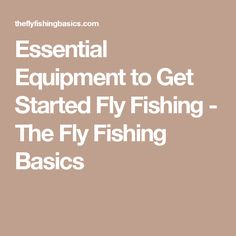 Essential Equipment to Get Started Fly Fishing - The Fly Fishing Basics
