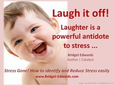 Laugh it off! Laughter is a powerful antidote to stress ... find things to laugh about, and your stress will melt away quickly.  #StressGone! www.Bridget-Edwards.com