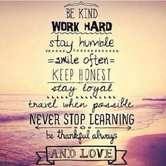 This is a great life guide: Be Kind Work Hard Stay Humble Smile Often Keep Honest Stay Loyal Travel When Possible Never Stop Learning Be Thankful Always And Love:)