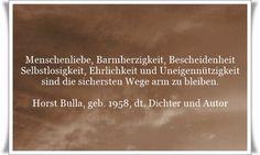 Menschenliebe, Barmherzigkeit, Bescheidenheit, Selbstlosigkeit, Ehrlichkeit und Uneigennützigkeit sind die sichersten Wege arm zu bleiben. - Zitat von Horst Bulla, dt. Freidenker, Dichter & Autor.