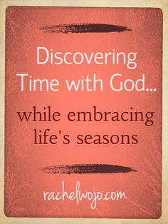 how to find time with God in different seasons of life...ages and stages of children, working outside the home... etc.