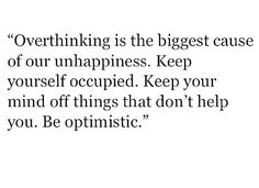 Over thinking is the biggest cause of our unhappiness.  Keep yourself occupied. Keep your mind off things that don't help you. Be optimistic.