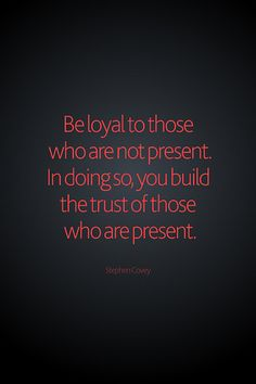 Be loyal to those who are not present.  In doing so, you build the trust of those who are present.