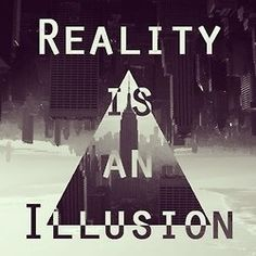 Reality is an illusion.