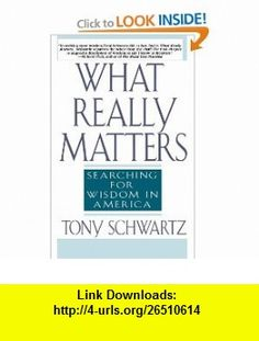 What Really Matters Searching for Wisdom in America (9780553374926) Tony Schwartz , ISBN-10: 0553374923  , ISBN-13: 978-0553374926 ,  , tutorials , pdf , ebook , torrent , downloads , rapidshare , filesonic , hotfile , megaupload , fileserve