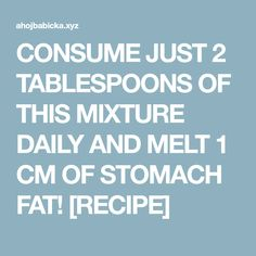 CONSUME JUST 2 TABLESPOONS OF THIS MIXTURE DAILY AND MELT 1 CM OF STOMACH FAT! [RECIPE]