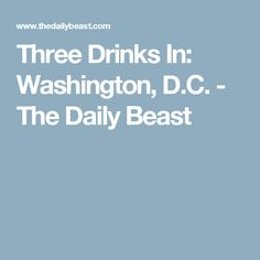 Three Drinks In: Washington, D.C. - The Daily Beast