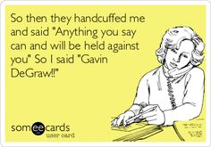 So then they handcuffed me and said 'Anything you say can and will be held against you' So I said 'Gavin DeGraw!!'