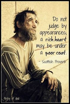 Wisdom Sayings & Quotes QUOTATION – Image : Quotes Of the day – Description Do not judge by appearances, a rich heart may be under a poor coat. ~ Scottish Proverb Sharing is Caring – Don't forget to share this quote with those Who Matter ! Quotable Quotes, Wisdom Quotes, Quotes To Live By, Me Quotes, Funny Quotes, Quotes Amor, Rich Quotes, Best Inspirational Quotes, Great Quotes