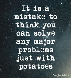 It is a mistake to think you can solve any major problem just with potatoes. Douglas Adams quote from The Hitchikers Guide to the Galaxy series of books.