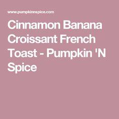 Cinnamon Banana Croissant French Toast - Pumpkin 'N Spice