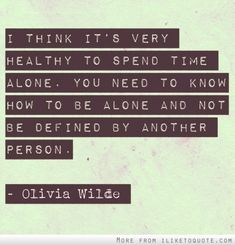 I think it's very healthy to spend time alone. You need to know how to be alone and not be defined by another person.