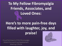 To My Fellow Fibromyalgia Friends, Associates, Loved Ones:Today I was blessed to participate and be a part of what I believe was a crucial and very important webcast meeting hosted by the United States Federal Drug Administration (FDA) for Fibromyalgia patients. It was ground breaking. What an exhilarating experience!...Until we meet again …. I pray you have more pain-free days filled with laughter, joy, and praise!