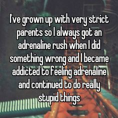 I've grown up with very strict parents so I always got an adrenaline rush when I did something wrong and I became addicted to feeling adrenaline and continued to do really stupid things