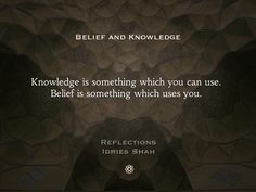 Belief and Knowledge  Knowledge is something which you can use. Belief is something which uses you.   Reflections New editions in paperback, eBook, audiobook, and free online version: http://www.idriesshahfoundation.org/books/reflections/