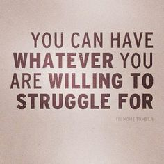 You can have whatever you are willing to strugge for