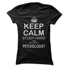 Keep calm, study hard and become a PSYCHOLOGIST! T Shirt, Hoodie, Sweatshirt