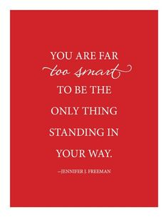 You are too smart to be the only thing standing in your way.
