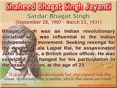 Shaheed Bhagat Singh Jayanti Sardar Bhagat Singh (September 28, 1907 – March 23, 1931)  Bhagat Singh was an Indian revolutionary socialist who was influential in the Indian independence movement. Seeking revenge for the death of Lala Lajpat Rai, Bhagat Singh assassinated John Saunders, a British police officer. He was convicted and hanged for his participation in the assassination, at the age of 23.   [Graphic Design: GoldenTwine Graphic http://www.goldentwine.com/ind.htm]