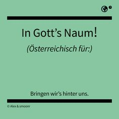 """In Gott's Naum!"" - Österreichisch für: Bringen wir's hinter uns. German Language, True Words, Austria, Me Quotes, Meant To Be, Funny Pictures, Hilarious, Sayings, Gaudi"
