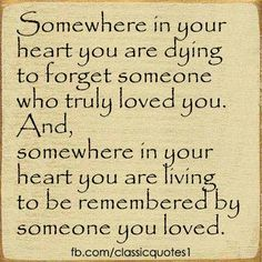 Somewhere in your heart you are dying to forget Someone who truly loved you and somewhere in your heart You are living to be remembered by Someone you loved.