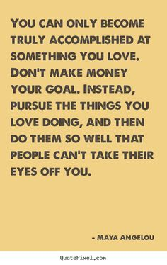 You can only become truly accomplished at something you love... Maya Angelou  success quotes