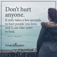 Do not hurt anyone Don't hurt anyone. It only takes a few seconds to hurt people you love, and it can take years to heal. — Nanu Thakuri
