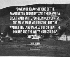 """Governor Isaac Stevens of the Washington Territory said there were a great many white people in our country, and many more would come; that he wanted the land marked out so that the Indians and the white man could be separated."" - Chief Joseph #quote #lifehack #chiefjoseph"