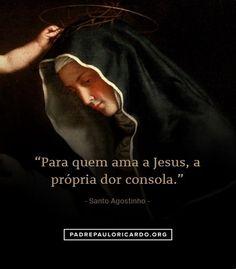 """Santo Agostinho Frases. """"Para quem ama a Jesus, a própria dor consola."""""""