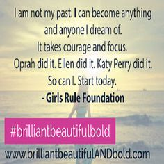 """""""I am not my past. I can become anything and anyone I dream of. It takes courage and focus. Oprah did it. Ellen did it. Katy Perry did it. So can I. Start today"""". -Girls Rule Foundation    #girlsrule #knowyourworth #brilliantbeautifulbold #selfcare #dreambig"""