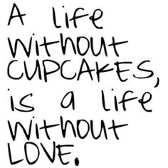 A life without cupcakes is a life without love.  Say no more.