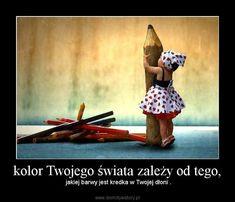 kolor Twojego świata zależy od tego, –  jakiej barwy jest kredka w Twojej dłoni .