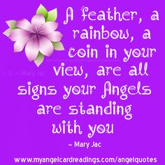 """A feather, a rainbow, a coin in your view, are all signs your Angels are standing with you."" ~Mary Jac~"